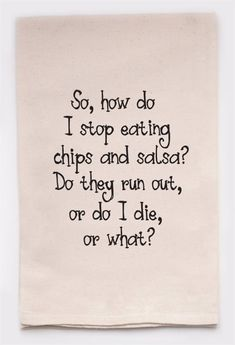 so how do you stop eating chips and salsa - flour sack tea towel How Do You Stop, Funny Quotes, Funny Memes, Nice Quotes, Funny Videos, Chips And Salsa, Kitchen Humor, I Love To Laugh, Stop Eating