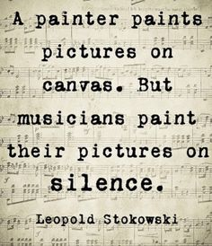 A painter paints pictures on canvas. But musicians paint their pictures on silence. - Leopold Stokowski | What a great quote!