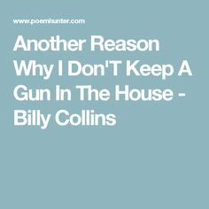 Another Reason Why I Don'T Keep A Gun In The House - Billy Collins