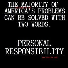 The majority of America's problems can be solved with two words. PERSONAL RESPONSIBILITY.