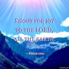 Shout for joy to the LORD, all the earth.  Psalm 100:1