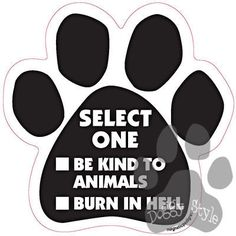Select One - Be Kind To Animals Or Burn In Hell Dog Paw Magnet http://doggystylegifts.com/products/select-one-be-kind-to-animals-or-burn-in-hell