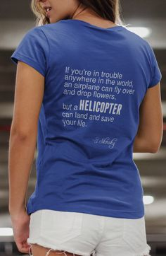 If you're in trouble anywhere in the world, an airplane can fly over and drop flowers, but a helicopter can save your life.  Women's T-shirt