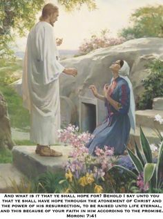 And what is it that ye shall hope for? Behold I say unto you that ye shall have hope through the atonement of Christ and the power of his resurrection, to be raised unto life eternal, and this because of your faith in him according to the promise. Moroni 7:41