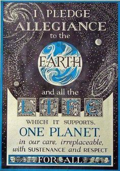 I pledge allegiance to the Earth and all the life which it supports. One planet in our care, irreplaceable, with sustenance and respect for all.