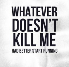 What ever doesn't kill me had better start running!