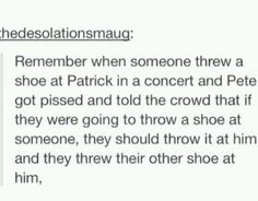 And everyone had no shoes.<-- I shouldn't have laughed at this. The funny thing was the comment. NOT that Pete and Patrick got shoes thrown at them.