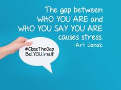 """The gap between who you are who you say you are causes a lot of stress."" ―Art Jonak   Close the gap. Be[YOU]rself."
