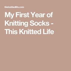 My First Year of Knitting Socks - This Knitted Life