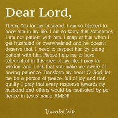 Prayer: Patience In Marriage --- Dear Lord, Thank You for my husband. I am so blessed to have him in my life. I am so sorry that sometimes I am not patient with him. I snap at him when I get frustrated or overwhelmed and he doesn't deserve that. I need to respect him by being patie… Read More Here https://unveiledwife.com/prayer-of-the-day-patience-in-marriage-2/