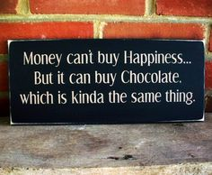 Money can't buy happiness, but it can buy chocolate, which is pretty close...