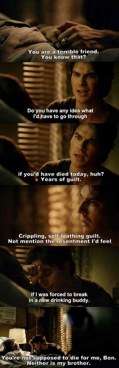Awww....poor Damon if Bonnie had died...he'd...he'd....he'd have to find a new drinking buddy.