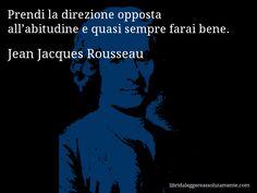 Aforisma di Jean Jacques Rousseau , Prendi la direzione opposta all'abitudine e quasi sempre farai bene.