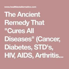 """The Ancient Remedy That """"Cures All Diseases"""" (Cancer, Diabetes, STD's, HIV, AIDS, Arthritis, And More - The Healthiest Alternative"""