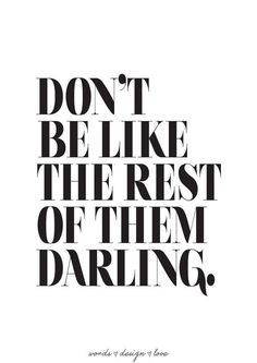 Don't be like the rest of them darling.