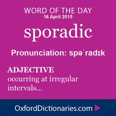 sporadic (adjective): Occurring at irregular intervals. Word of the Day for 16 April 2015. #WOTD #WordoftheDay #sporadic