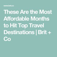 These Are the Most Affordable Months to Hit Top Travel Destinations | Brit + Co