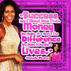 """Success isn't about how much money you make. It's about the difference you make in people's lives."" -Michelle Obama (US Activist 1964-) #quoteoftheday"