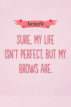 Sure, My Life Isn't Perfect, But My Brows Are. #benefitbrows