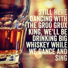 Still here dancing with the Groo Grux King, we'll be drinking big whiskey while we dance and sing...