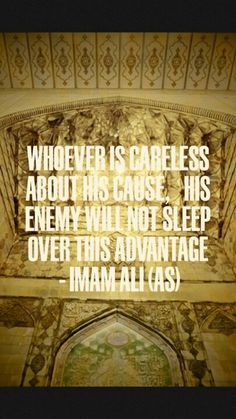"""""""Whoever is careless about his cause, his enemy will not sleep over this advantage."""" -Imam Ali (AS)"""