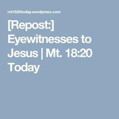 [Repost:] Eyewitnesses to Jesus | Mt. 18:20 Today