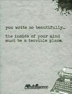 You write so beautifully- the inside of your mind must be a terrible place Writer problems or could be a prompt but I think it describes a writer's tone and what it going on around them in their personal life.