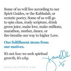 """""""Our fulfillment stems from our motives. It's not how we seek spiritual growth, it's WHY."""" –  @DanielleLaPorte #dailyd  Teeny tiny sermons: daniellelaporte.com/dailyd Danielle Laporte, Spin Class, Spirit Guides, Spiritual Growth, Poetry, Spirituality, Positivity, Wisdom, Stems"""