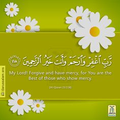 "An Invocation from the Qur'an:  And say [O Muhammad (peace be upon him)]: ""My Lord! Forgive and have mercy, for You are the Best of those who show mercy.""  Qur'an Al-Muminun (The Believers) 23:118"