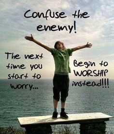 Confuse the enemy!  The next time you start to worry, begin to worship instead!