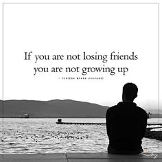 If you are not losing friends you are not growing up. http://ift.tt/1QWx9sf