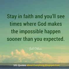 Stay in faith and you'll see times where God makes the impossible happen sooner than you expected.