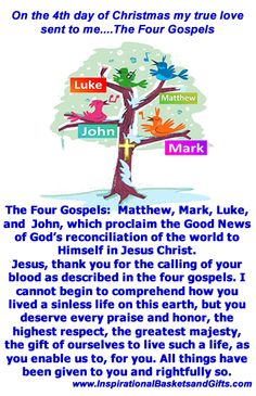 On the 4th day of Christmas my true love sent to me... Four Calling Birds  The Four Gospels:  Matthew, Mark, Luke, and  John, which proclaim the Good News of God's reconciliation of the world to Himself in Jesus Christ.