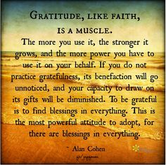 Gratitude, like Faith, is a muscle. The more you use it, the stronger it grows, and the more power you have to use it on your behalf. If you do not practice gratefulness, its benefaction will go unnoticed, and your capacity to draw on its gifts will be diminished... ~Alan Cohen <3 More fantastic inspirational quotes on Joy of Mom - come join us! <3 https://www.facebook.com/joyofmom #gratitidue #quote #faith #blessings #joyofmom
