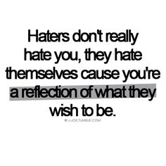 "haters! So true! I once had a friend who fit this definition... she was busy telling me about how I was so wrong about something, and when I said ""Can I speak now?"" she walked out of the room and ditched me... then trash talked me for two years."