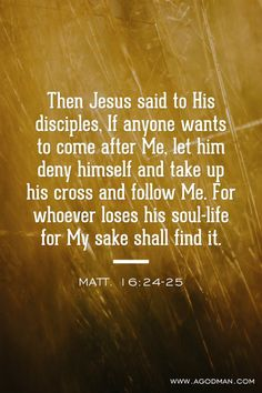 Matt. 16:24-25 Then Jesus said to His disciples, If anyone wants to come after Me, let him deny himself and take up his cross and follow Me. For whoever loses his soul-life for My sake shall find it. #Bible #Verse #Scripture quoted at www.agodman.com