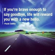 If you are brave enough to say goodbye, life will reward you with a new hello ;=)