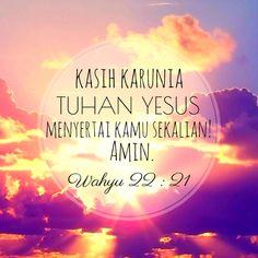 ayat alkitab : Kasih karunia Tuhan Yesus menyertai kamu sekalian! Amin. Wahyu 22 : 21