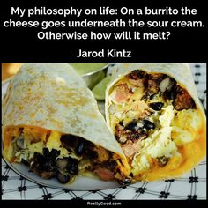 My philosophy on life: On a #burrito the cheese goes underneath the sour cream. Otherwise how will it melt? Jarod Kintz #quot