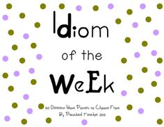 Idiom of the Week: 60 different Idiom Posters to choose from with definitions and sentences!