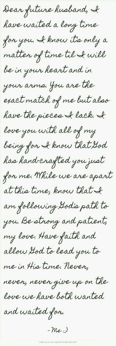 Geez Louise...I don't know why this makes me cry... I find it breathtakingly beautiful. I prayed it out loud before posting it. God knows what I have been through in the past to know how much the sentiment behind this letter to my future intended truly means to me.