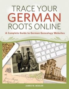 Trace Your German Roots Online: A Complete Guide to German Genealogy Websites by James Beidler