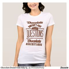 Chocolate Doesn't Ask Silly Questions Chocolate Understands Funny Quote Sayings Graphic Tee Shirt Design    We Offer A Great Selection of Colors, and Sizes, for Men, Women, Kids, Youth, Teens, Boys and Girls. Our shirts make great Gifts for Foodies and Chocolate Lovers!