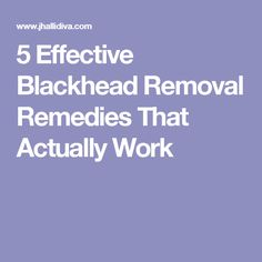 5 Effective Blackhead Removal Remedies That Actually Work