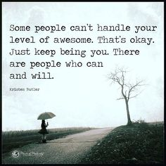 Some people can't handle your level of awesome. That's okay. Just keep being you. There are people who can and will. - Kristen Butler