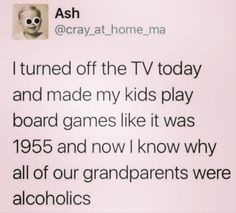 Humour, Meme, Child: Ash I turned off the TV today and made my kids play board games like it was 1955 and now I know why all of our grandparents were alcoholics Haha Funny, Hilarious, Funny Shit, Funny Stuff, Random Stuff, Just For Laughs, Just For You, Funny Quotes, Funny Memes