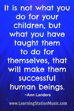 It is not what you do for your children, but what you have taught them to do for themselves, that will make them successful human beings. #quotes #parenting #inspirational