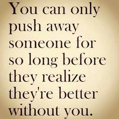 You can only push someone away for so long before they realize they're better off without you.