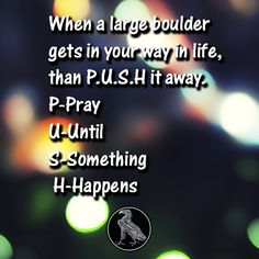 When a large boulder gets in your way in life, than P.U.S.H it away. P-Pray U-Until S-Something H-Happens