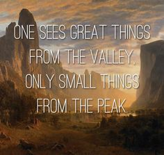 one-sees-great-things-from-the-valley-only-small-things-from-the-peak